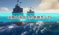 《盗贼之海》骷髅岛骷髅打法分享