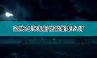 《盗贼之海》骷髅船战斗指南分享